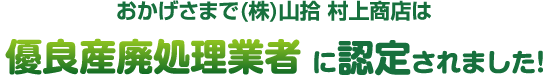 おかげさまで(株)村上商店は優良産廃処理業者に認定されました!